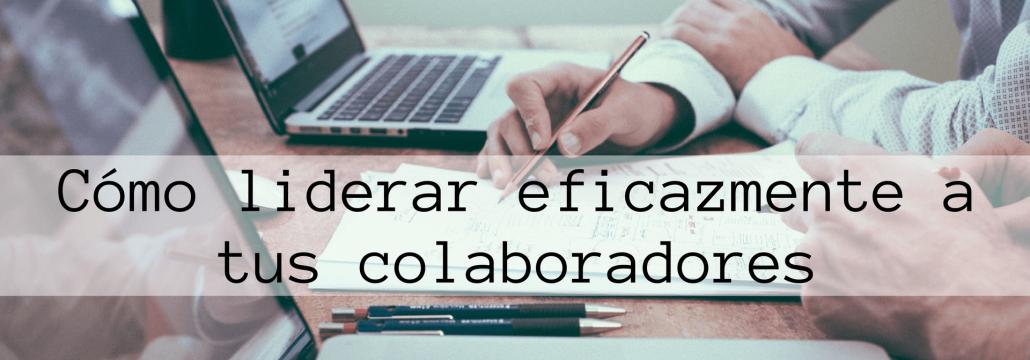 Cómo liderar eficazmente a tus colaboradores